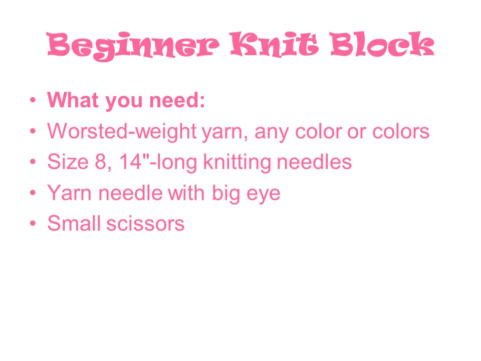 Beginner Knit Block What you need: Worsted-weight yarn, any color or colors Size 8, 14 -long knitting needles Yarn needle with big eye Small scissors