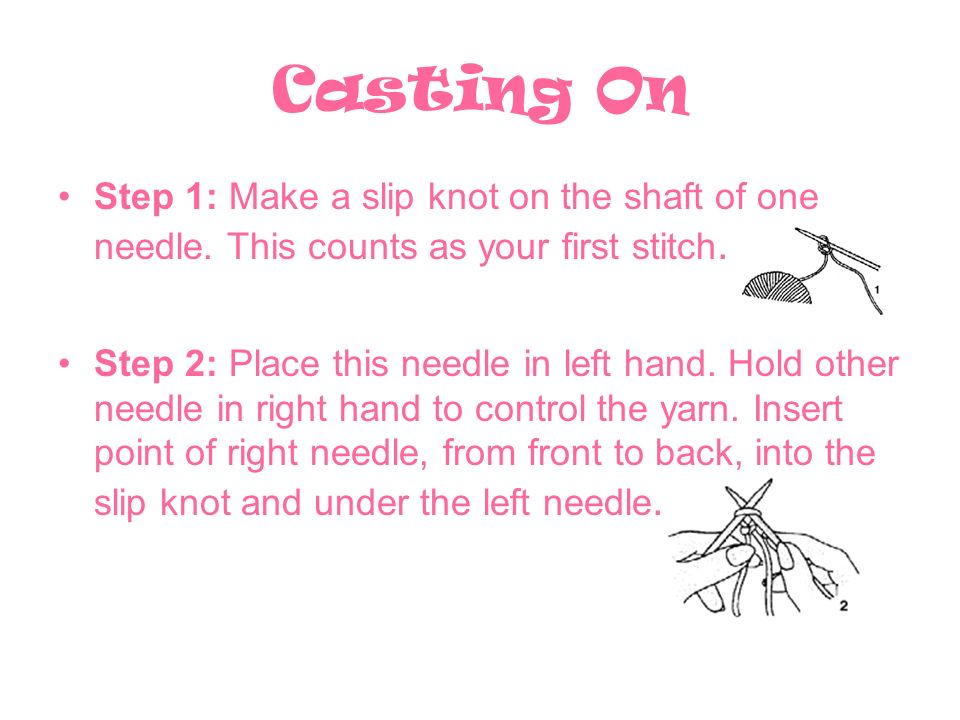 Casting On Step 1: Make a slip knot on the shaft of one needle.