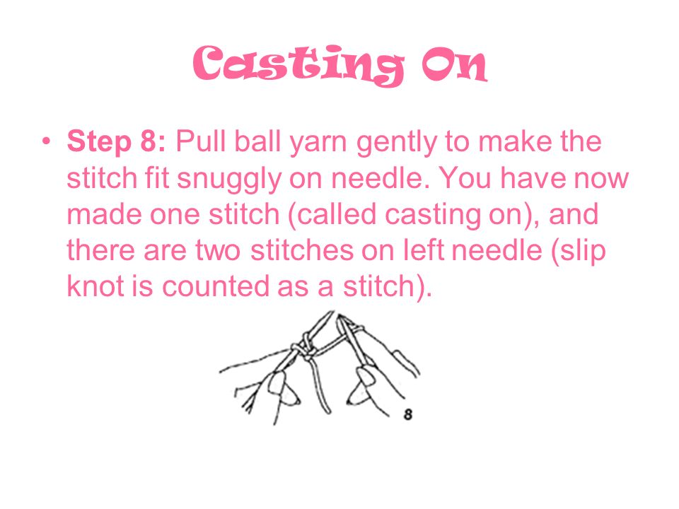 Casting On Step 8: Pull ball yarn gently to make the stitch fit snuggly on needle. You have now made one stitch (called casting on), and there are two