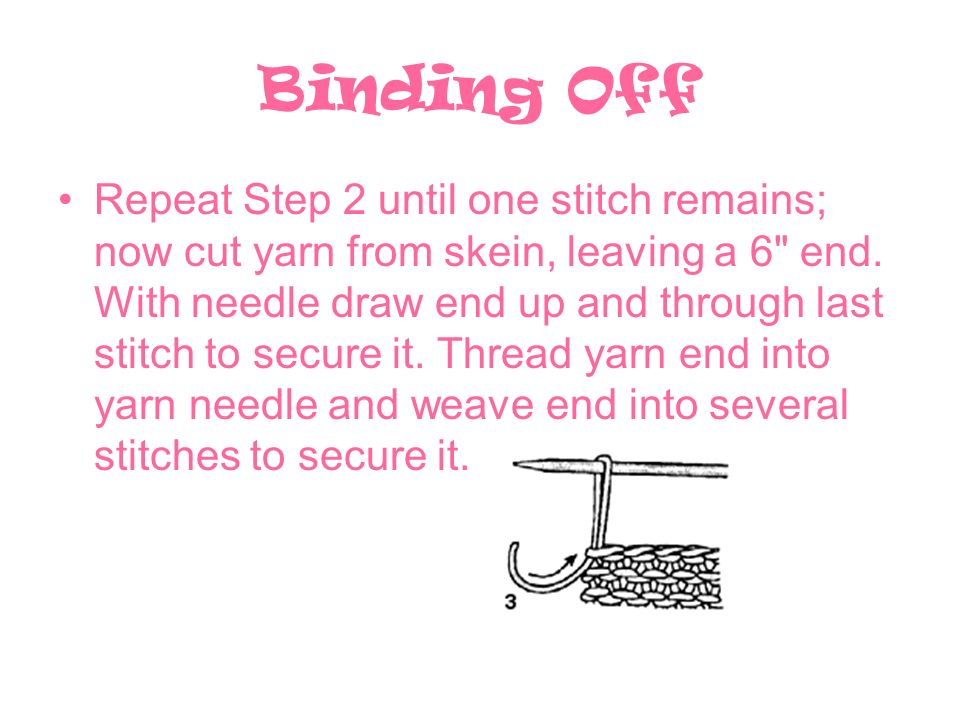 Binding Off Repeat Step 2 until one stitch remains; now cut yarn from skein, leaving a 6 end.