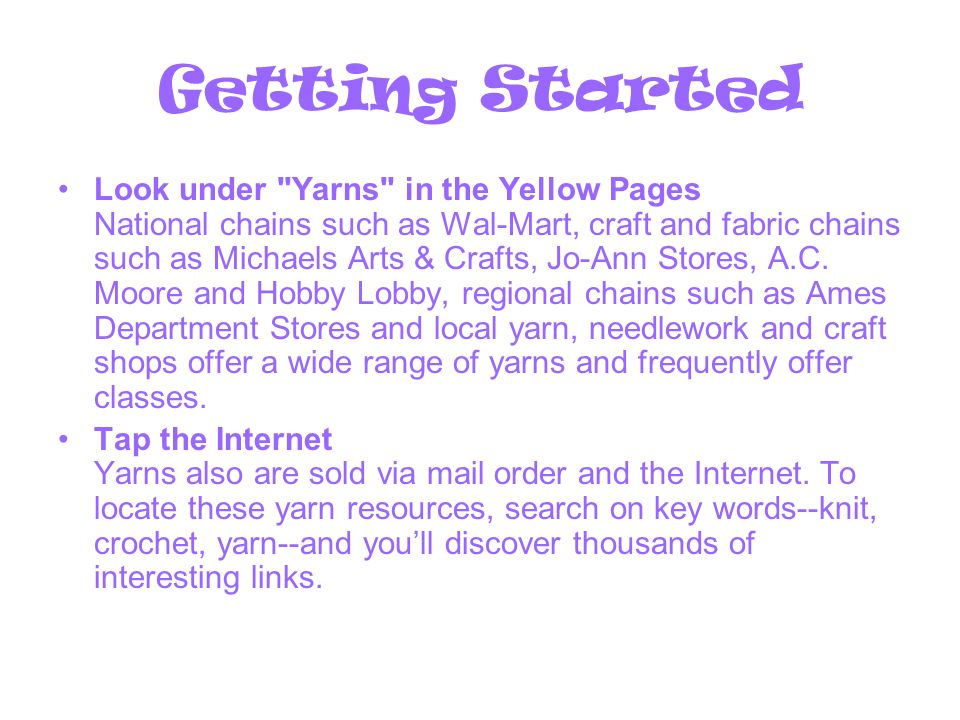 Getting Started Look under Yarns in the Yellow Pages National chains such as Wal-Mart, craft and fabric chains such as Michaels Arts & Crafts, Jo-Ann Stores, A.C.