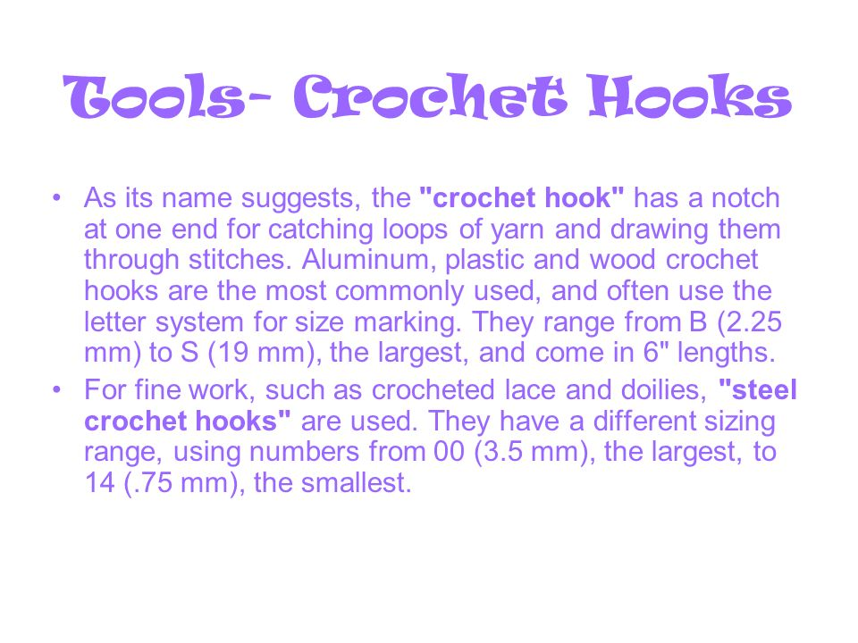 Tools- Crochet Hooks As its name suggests, the crochet hook has a notch at one end for catching loops of yarn and drawing them through stitches.