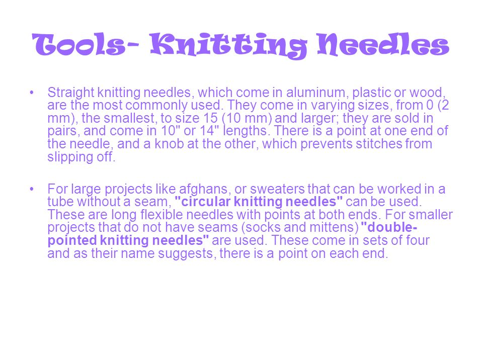 Tools- Knitting Needles Straight knitting needles, which come in aluminum, plastic or wood, are the most commonly used.