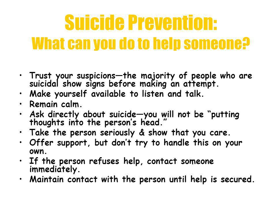 Suicide Prevention: What can you do to help someone? Trust your suspicionsthe majority of people who are suicidal show signs before making an attempt.