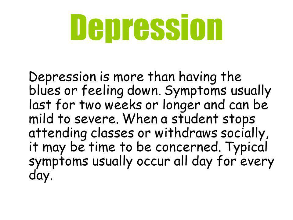 Depression Depression is more than having the blues or feeling down. Symptoms usually last for two weeks or longer and can be mild to severe. When a s