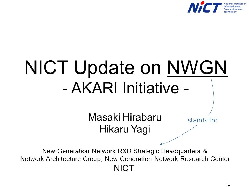1 NICT Update on NWGN - AKARI Initiative - Masaki Hirabaru Hikaru Yagi New Generation Network R&D Strategic Headquarters & Network Architecture Group, New Generation Network Research Center NICT stands for