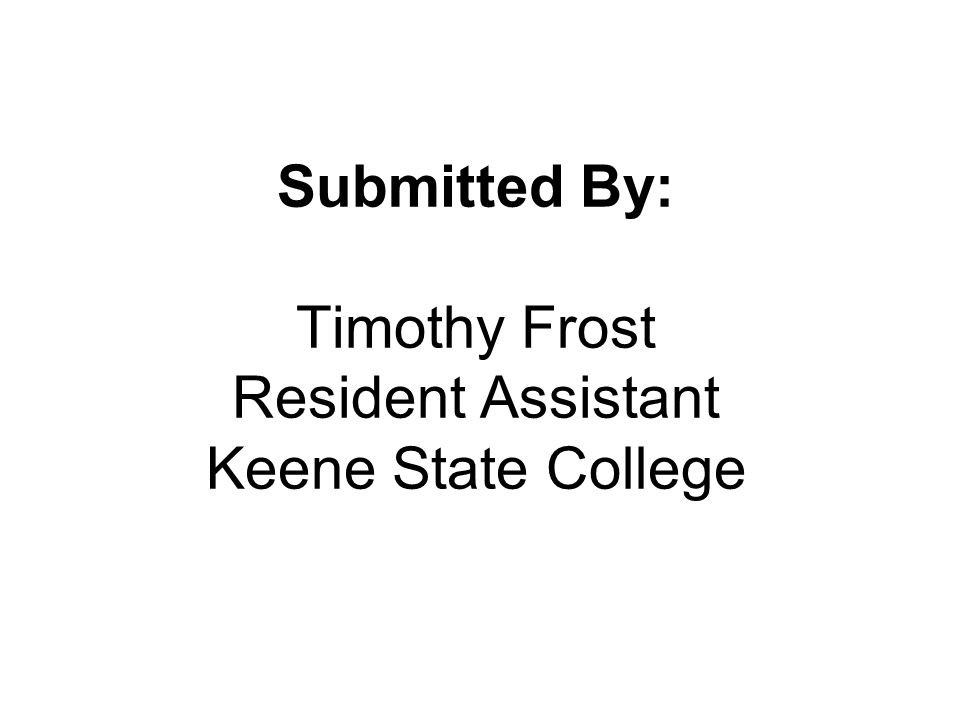 Submitted By: Timothy Frost Resident Assistant Keene State College