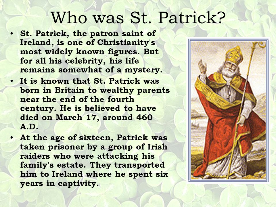 Who was St. Patrick? St. Patrick, the patron saint of Ireland, is one of Christianity's most widely known figures. But for all his celebrity, his life