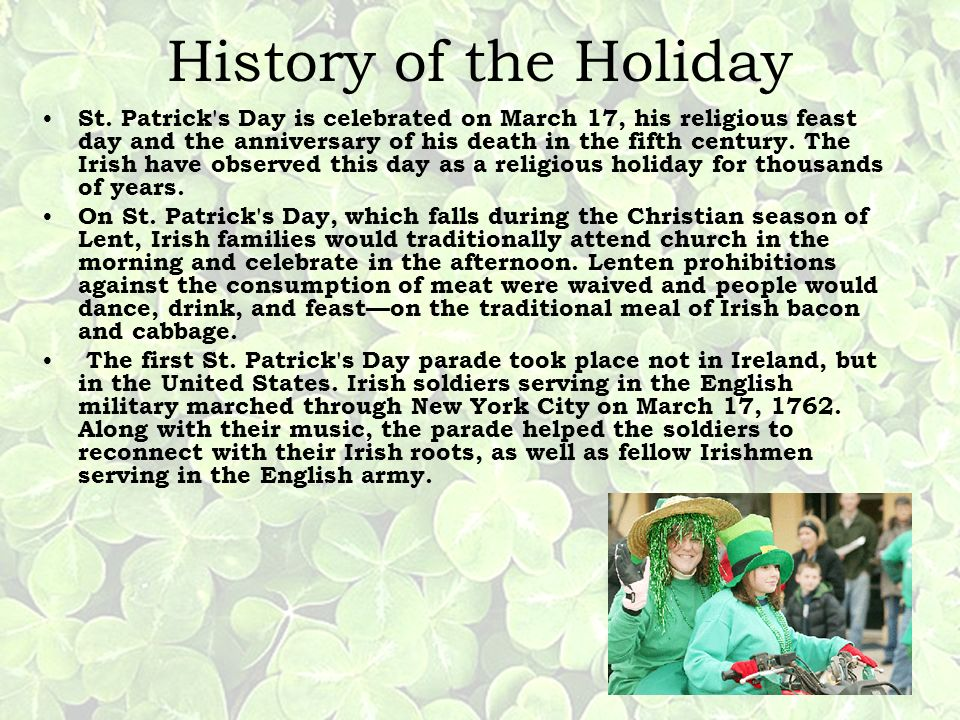 History of the Holiday St. Patrick's Day is celebrated on March 17, his religious feast day and the anniversary of his death in the fifth century. The