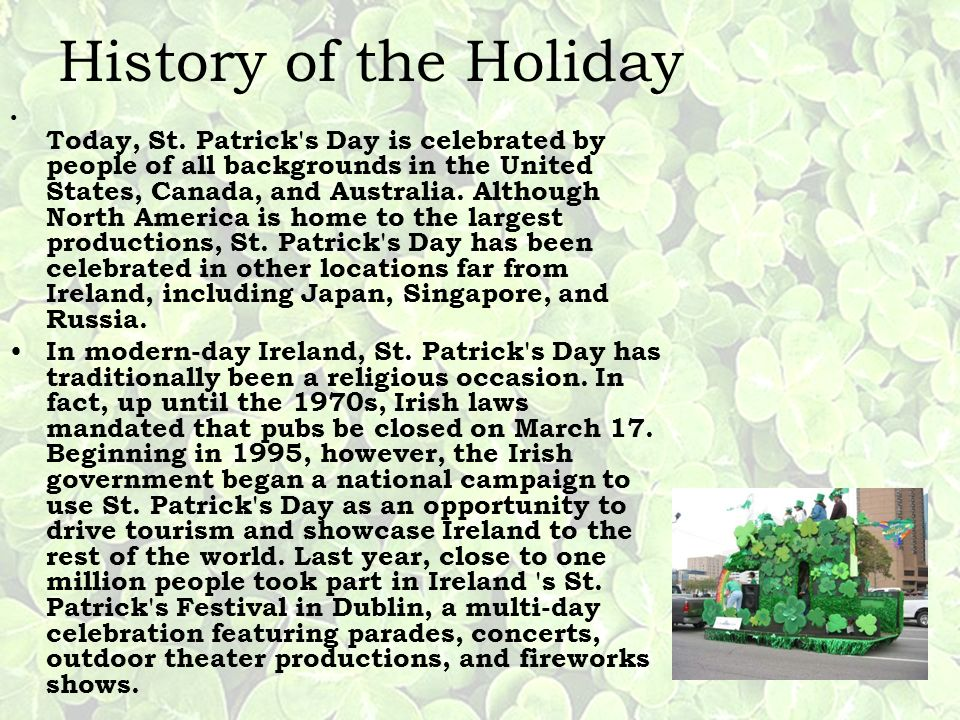 History of the Holiday Today, St. Patrick's Day is celebrated by people of all backgrounds in the United States, Canada, and Australia. Although North