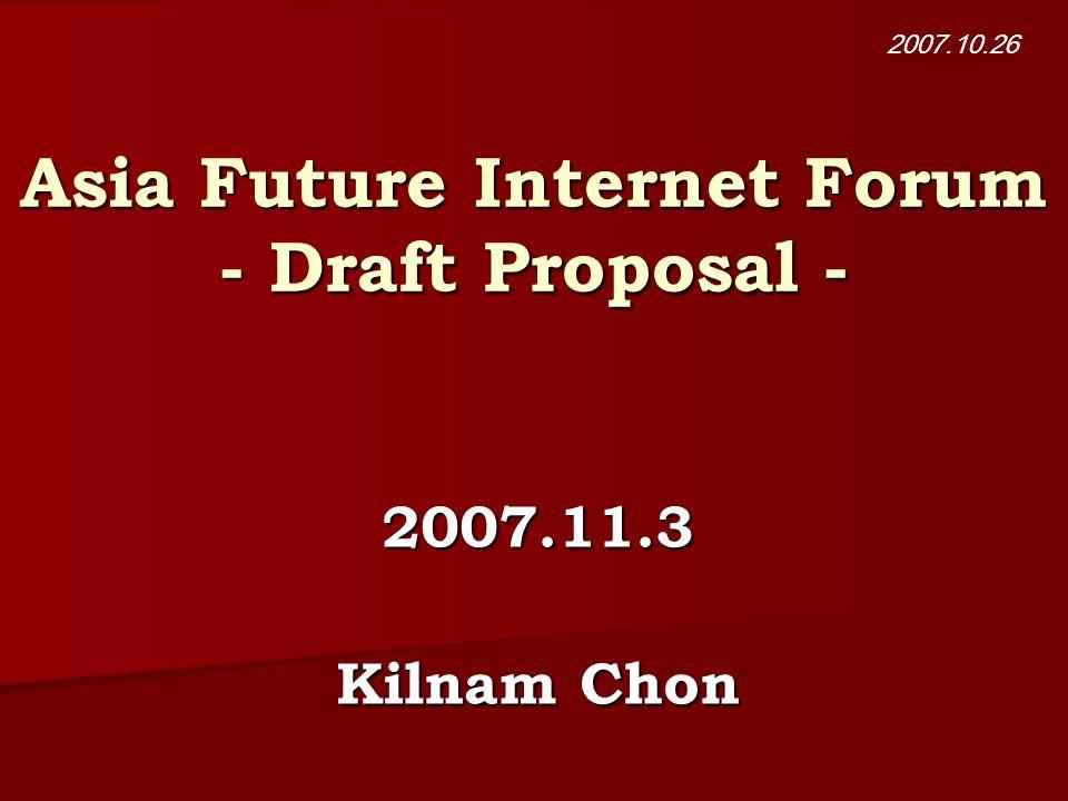 Asia Future Internet Forum - Draft Proposal - 2007.11.3 Kilnam Chon 2007.10.26