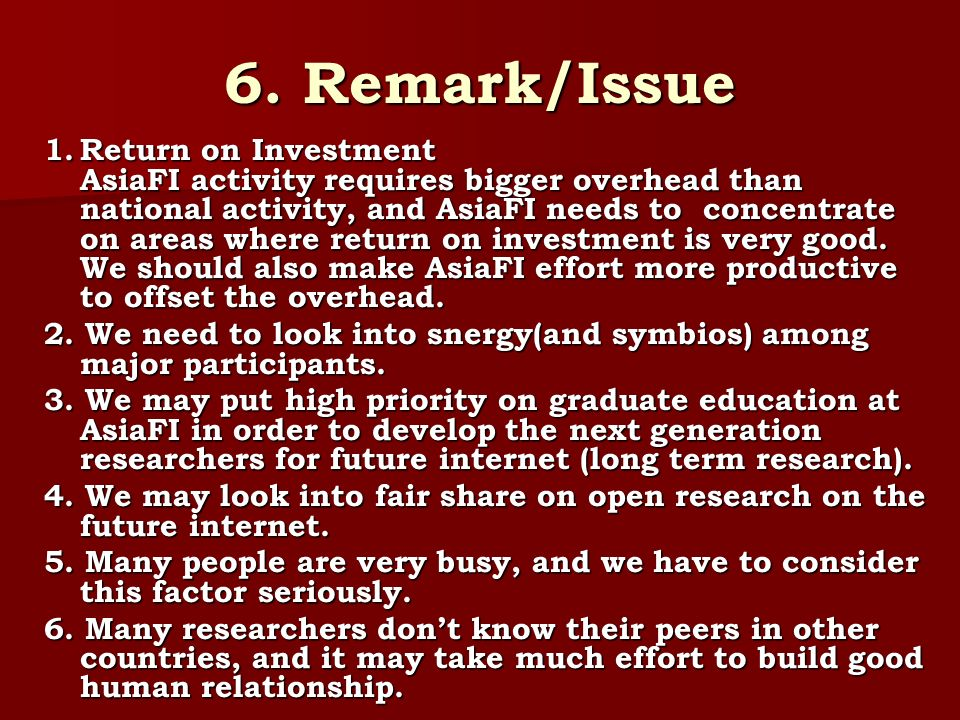 6. Remark/Issue 1.Return on Investment AsiaFI activity requires bigger overhead than national activity, and AsiaFI needs to concentrate on areas where