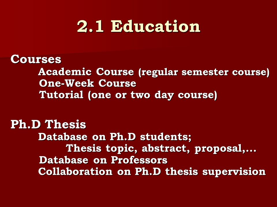 2.1 Education Courses Academic Course (regular semester course) One-Week Course Tutorial (one or two day course) Ph.D Thesis Database on Ph.D students; Thesis topic, abstract, proposal,...
