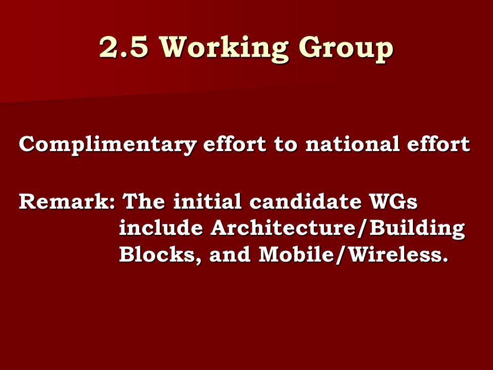 2.5 Working Group Complimentary effort to national effort Remark: The initial candidate WGs include Architecture/Building Blocks, and Mobile/Wireless.
