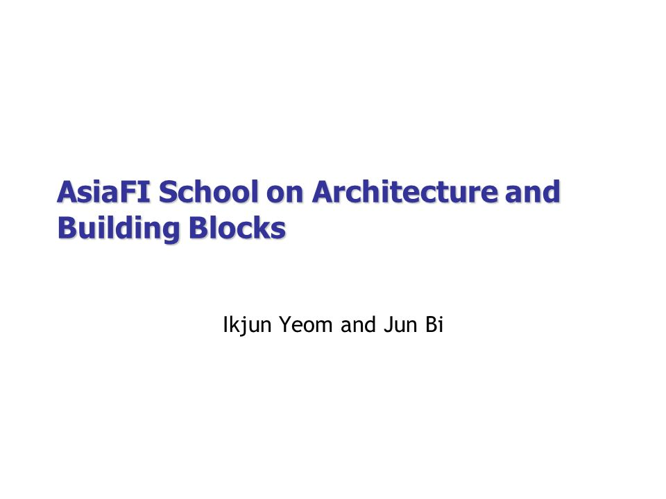 AsiaFI School on Architecture and Building Blocks Ikjun Yeom and Jun Bi
