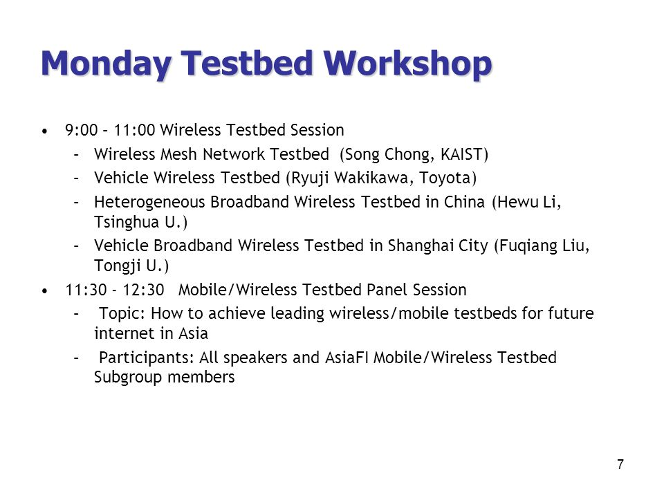 Monday Testbed Workshop 9:00 – 11:00 Wireless Testbed Session –Wireless Mesh Network Testbed (Song Chong, KAIST) –Vehicle Wireless Testbed (Ryuji Wakikawa, Toyota) –Heterogeneous Broadband Wireless Testbed in China (Hewu Li, Tsinghua U.) –Vehicle Broadband Wireless Testbed in Shanghai City (Fuqiang Liu, Tongji U.) 11: :30 Mobile/Wireless Testbed Panel Session – Topic: How to achieve leading wireless/mobile testbeds for future internet in Asia – Participants: All speakers and AsiaFI Mobile/Wireless Testbed Subgroup members 7