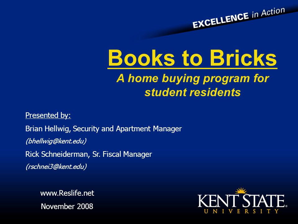 Books to Bricks A home buying program for student residents Presented by: Brian Hellwig, Security and Apartment Manager (bhellwig@kent.edu) Rick Schneiderman, Sr.