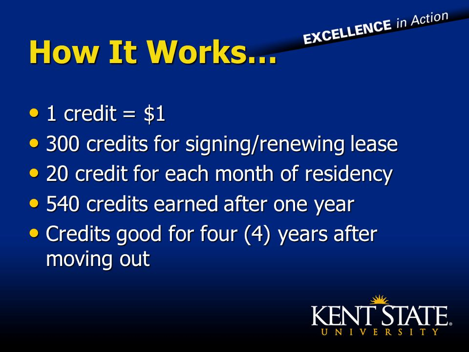 How It Works… 1 credit = $1 1 credit = $1 300 credits for signing/renewing lease 300 credits for signing/renewing lease 20 credit for each month of residency 20 credit for each month of residency 540 credits earned after one year 540 credits earned after one year Credits good for four (4) years after moving out Credits good for four (4) years after moving out