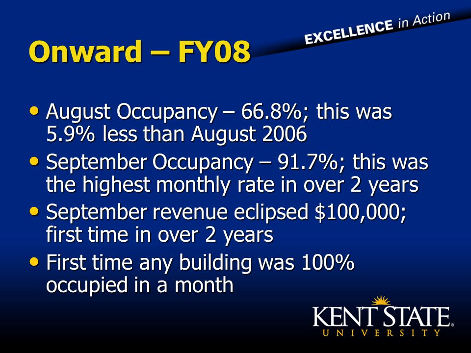 Onward – FY08 August Occupancy – 66.8%; this was 5.9% less than August 2006 August Occupancy – 66.8%; this was 5.9% less than August 2006 September Occupancy – 91.7%; this was the highest monthly rate in over 2 years September Occupancy – 91.7%; this was the highest monthly rate in over 2 years September revenue eclipsed $100,000; first time in over 2 years September revenue eclipsed $100,000; first time in over 2 years First time any building was 100% occupied in a month First time any building was 100% occupied in a month