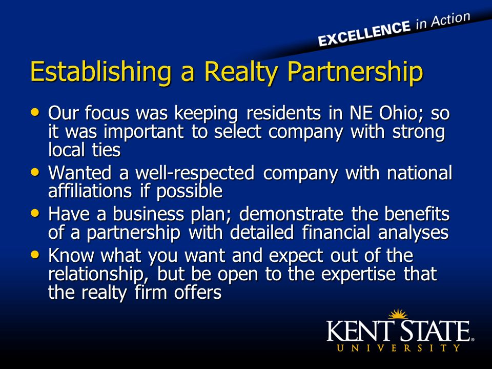 Establishing a Realty Partnership Our focus was keeping residents in NE Ohio; so it was important to select company with strong local ties Our focus was keeping residents in NE Ohio; so it was important to select company with strong local ties Wanted a well-respected company with national affiliations if possible Wanted a well-respected company with national affiliations if possible Have a business plan; demonstrate the benefits of a partnership with detailed financial analyses Have a business plan; demonstrate the benefits of a partnership with detailed financial analyses Know what you want and expect out of the relationship, but be open to the expertise that the realty firm offers Know what you want and expect out of the relationship, but be open to the expertise that the realty firm offers