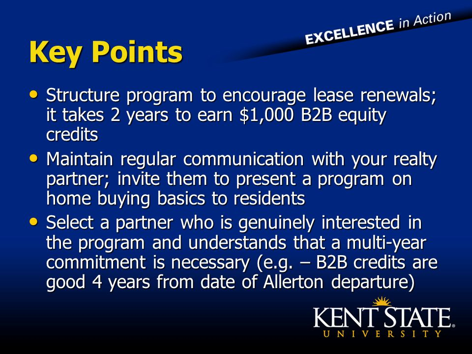 Key Points Structure program to encourage lease renewals; it takes 2 years to earn $1,000 B2B equity credits Structure program to encourage lease renewals; it takes 2 years to earn $1,000 B2B equity credits Maintain regular communication with your realty partner; invite them to present a program on home buying basics to residents Maintain regular communication with your realty partner; invite them to present a program on home buying basics to residents Select a partner who is genuinely interested in the program and understands that a multi-year commitment is necessary (e.g.