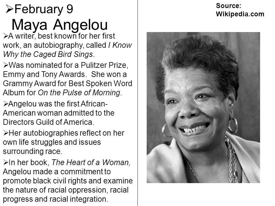 Maya Angelou February 9 A writer, best known for her first work, an autobiography, called I Know Why the Caged Bird Sings. Was nominated for a Pulitze