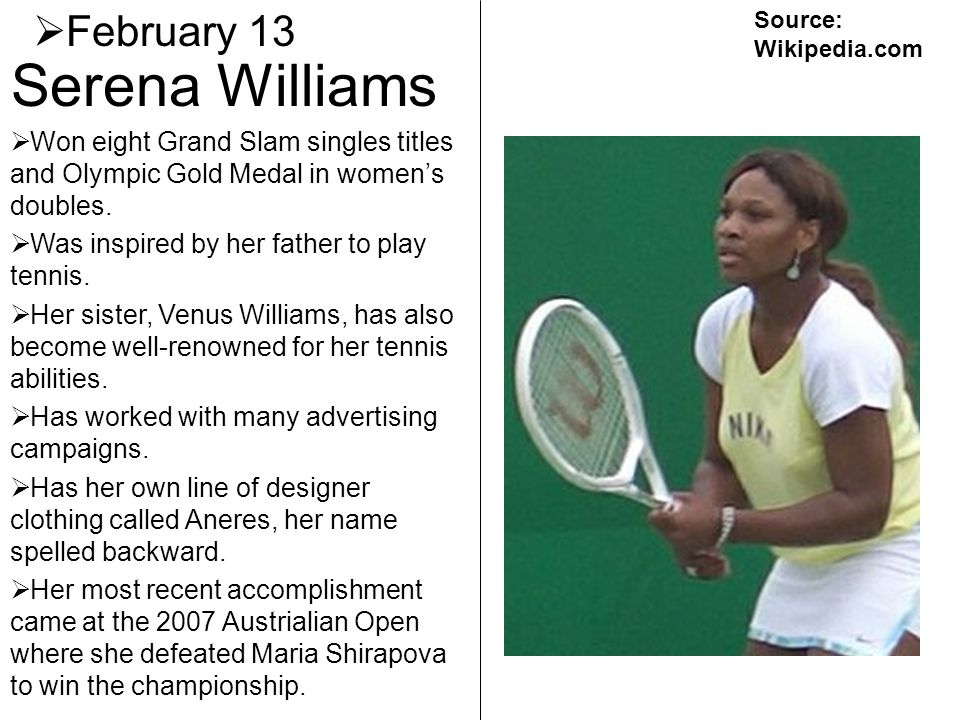 Serena Williams February 13 Won eight Grand Slam singles titles and Olympic Gold Medal in womens doubles. Was inspired by her father to play tennis. H