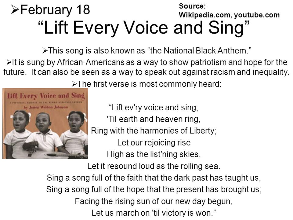 Lift Every Voice and Sing February 18 This song is also known as the National Black Anthem. It is sung by African-Americans as a way to show patriotis