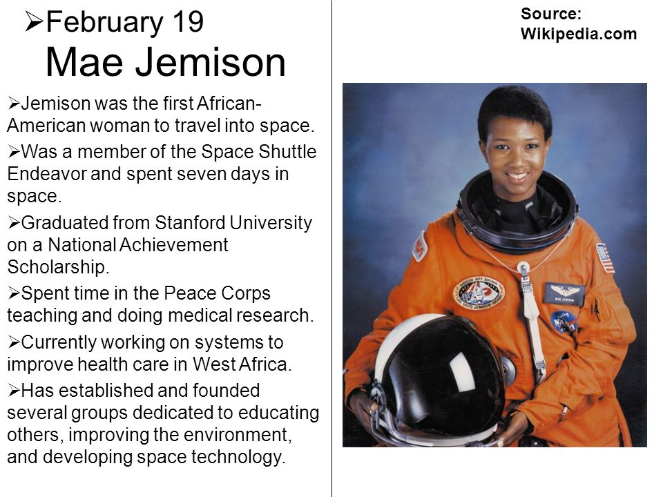 Mae Jemison February 19 Jemison was the first African- American woman to travel into space. Was a member of the Space Shuttle Endeavor and spent seven