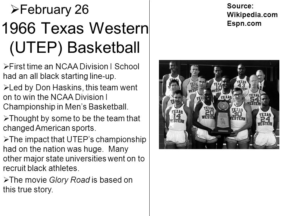 1966 Texas Western (UTEP) Basketball February 26 First time an NCAA Division I School had an all black starting line-up. Led by Don Haskins, this team