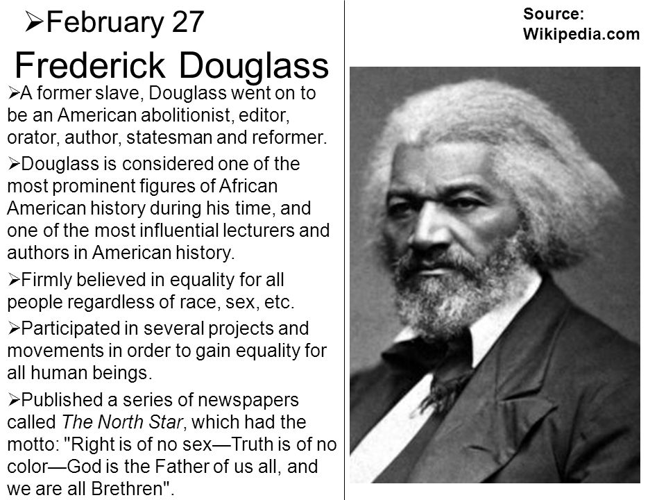 Frederick Douglass February 27 A former slave, Douglass went on to be an American abolitionist, editor, orator, author, statesman and reformer. Dougla