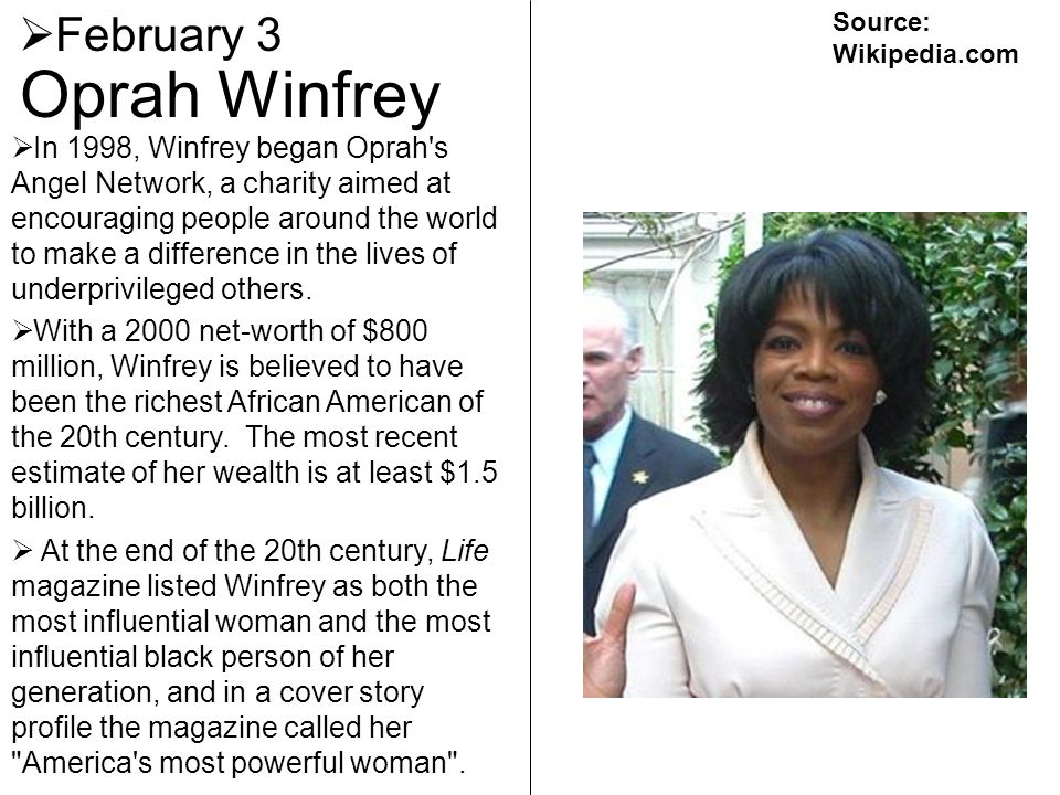 Oprah Winfrey February 3 In 1998, Winfrey began Oprah's Angel Network, a charity aimed at encouraging people around the world to make a difference in