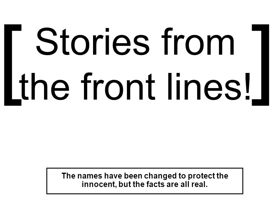 Stories from the front lines! The names have been changed to protect the innocent, but the facts are all real. []