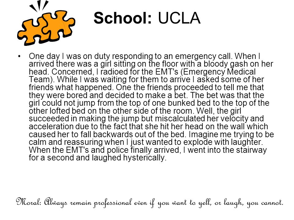 School: UCLA One day I was on duty responding to an emergency call. When I arrived there was a girl sitting on the floor with a bloody gash on her hea
