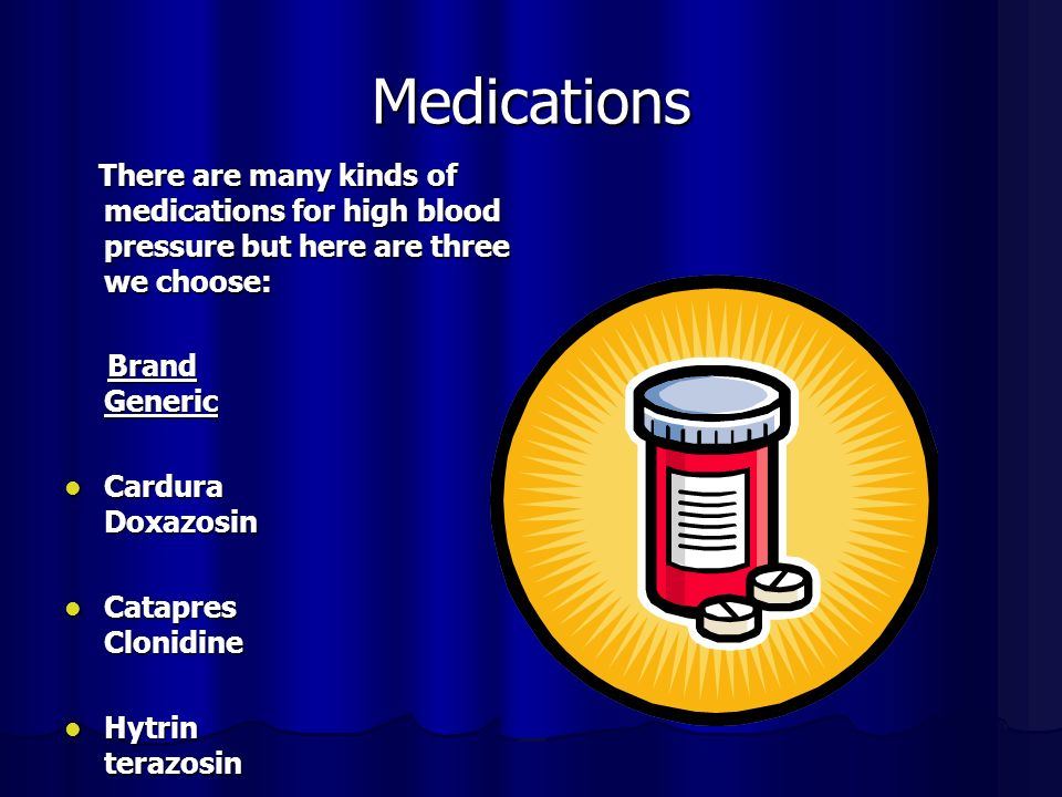 Medications There are many kinds of medications for high blood pressure but here are three we choose: There are many kinds of medications for high blood pressure but here are three we choose: Brand Generic Brand Generic Cardura Doxazosin Cardura Doxazosin Catapres Clonidine Catapres Clonidine Hytrin terazosin Hytrin terazosin