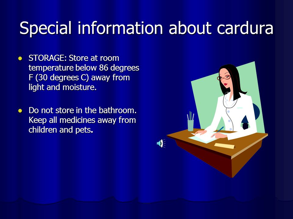 Special information about cardura STORAGE: Store at room temperature below 86 degrees F (30 degrees C) away from light and moisture.
