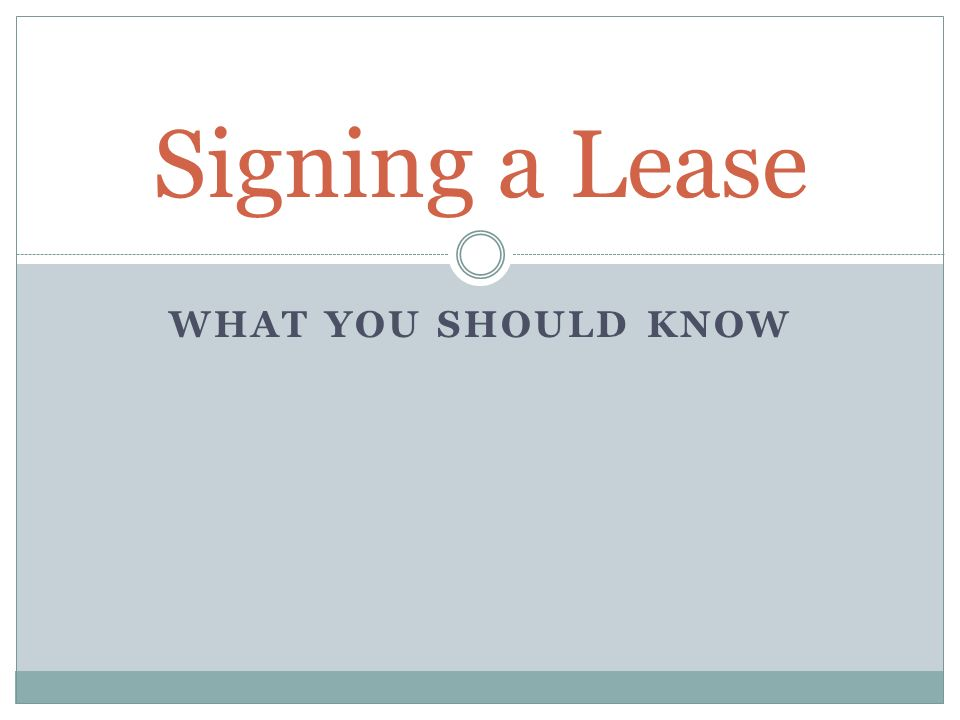 WHAT YOU SHOULD KNOW Signing a Lease