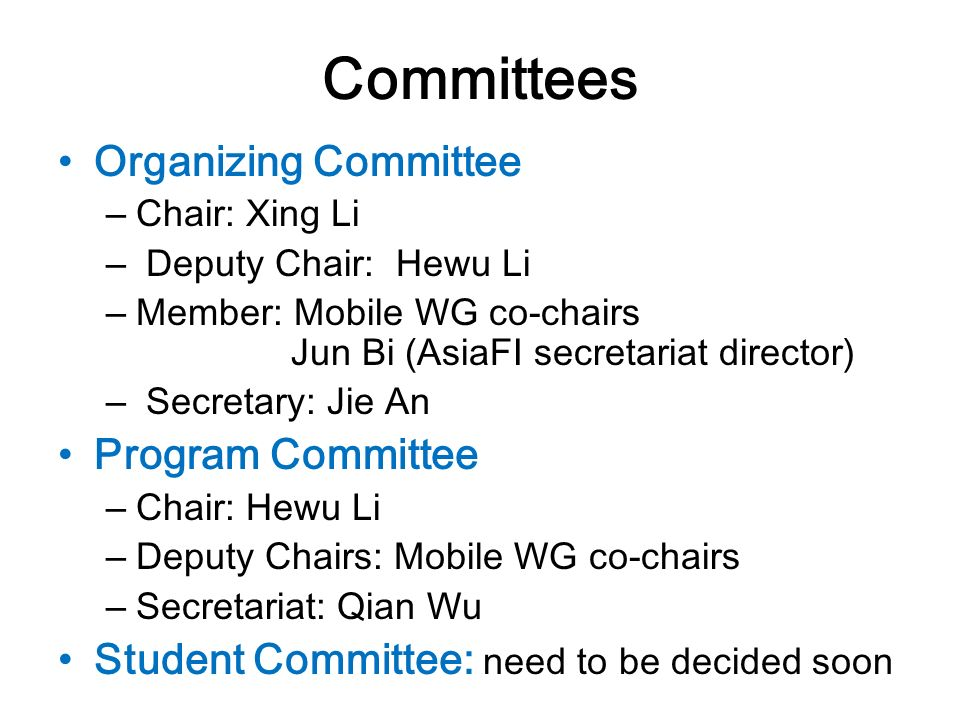 Committees Organizing Committee – Chair: Xing Li – Deputy Chair: Hewu Li – Member: Mobile WG co-chairs Jun Bi (AsiaFI secretariat director) – Secretary: Jie An Program Committee – Chair: Hewu Li – Deputy Chairs: Mobile WG co-chairs – Secretariat: Qian Wu Student Committee: need to be decided soon