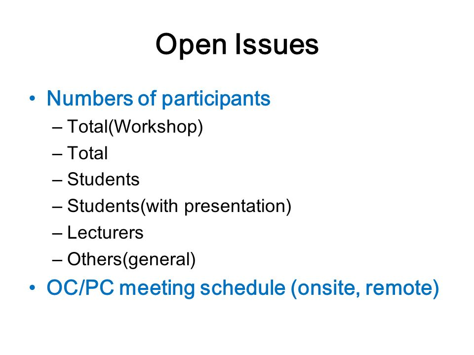 Open Issues Numbers of participants – Total(Workshop) – Total – Students – Students(with presentation) – Lecturers – Others(general) OC/PC meeting schedule (onsite, remote)