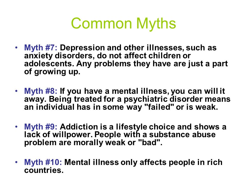 Common Myths Myth #4: Depression results from a personality weakness or character flaw, and people who are depressed could just snap out of it if they tried hard enough.