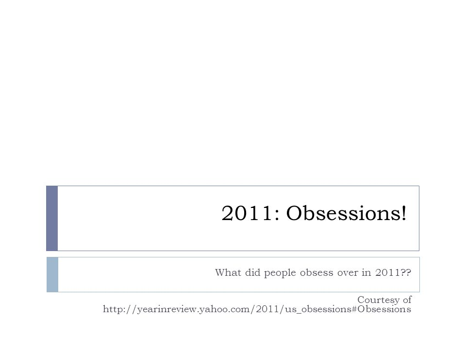 2011: Obsessions! What did people obsess over in 2011?? Courtesy of http://yearinreview.yahoo.com/2011/us_obsessions#Obsessions