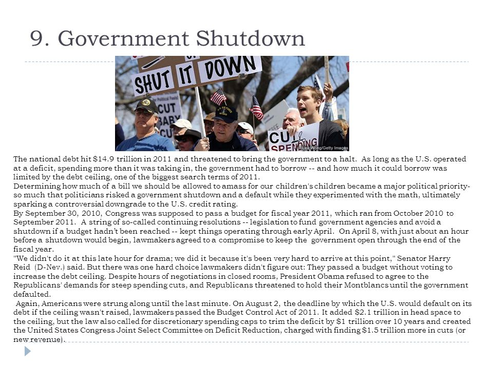 9. Government Shutdown The national debt hit $14.9 trillion in 2011 and threatened to bring the government to a halt. As long as the U.S. operated at