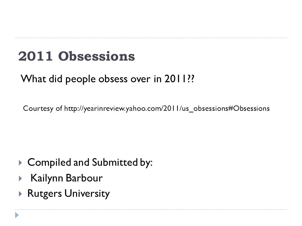 2011 Obsessions Compiled and Submitted by: Kailynn Barbour Rutgers University What did people obsess over in 2011?? Courtesy of http://yearinreview.ya