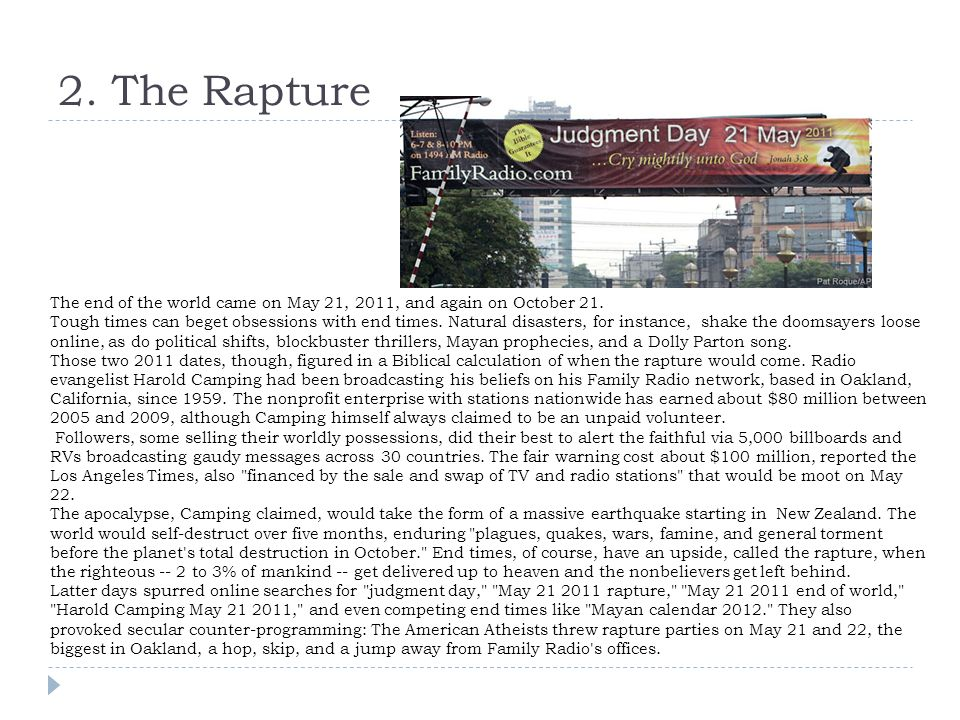 2. The Rapture The end of the world came on May 21, 2011, and again on October 21. Tough times can beget obsessions with end times. Natural disasters,