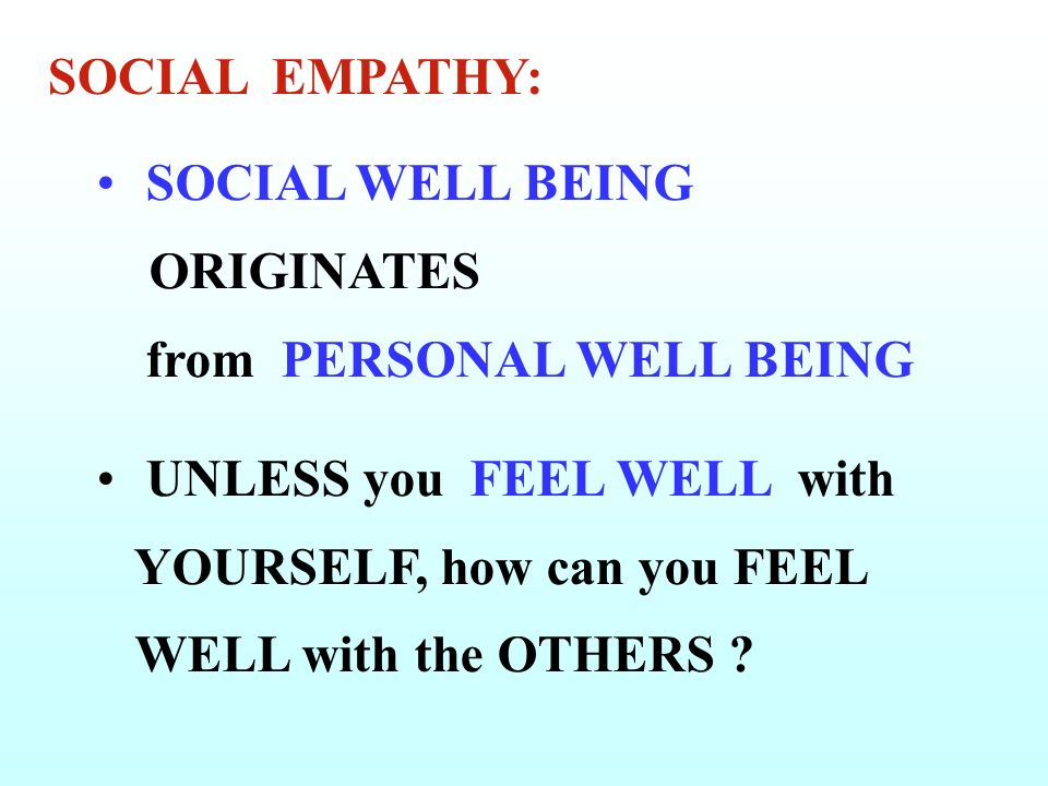 SOCIAL WELL BEING ORIGINATES from PERSONAL WELL BEING UNLESS you FEEL WELL with YOURSELF, how can you FEEL WELL with the OTHERS .