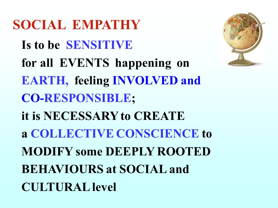 Is to be SENSITIVE for all EVENTS happening on EARTH, feeling INVOLVED and CO-RESPONSIBLE; it is NECESSARY to CREATE a COLLECTIVE CONSCIENCE to MODIFY some DEEPLY ROOTED BEHAVIOURS at SOCIAL and CULTURAL level SOCIAL EMPATHY