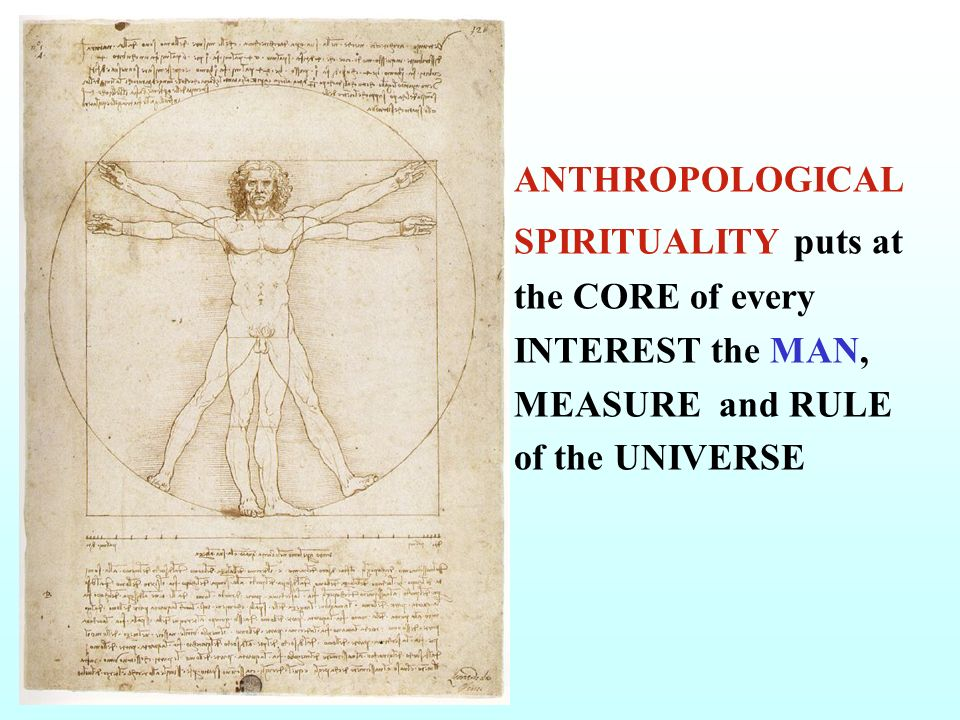 ANTHROPOLOGICAL SPIRITUALITY puts at the CORE of every INTEREST the MAN, MEASURE and RULE of the UNIVERSE