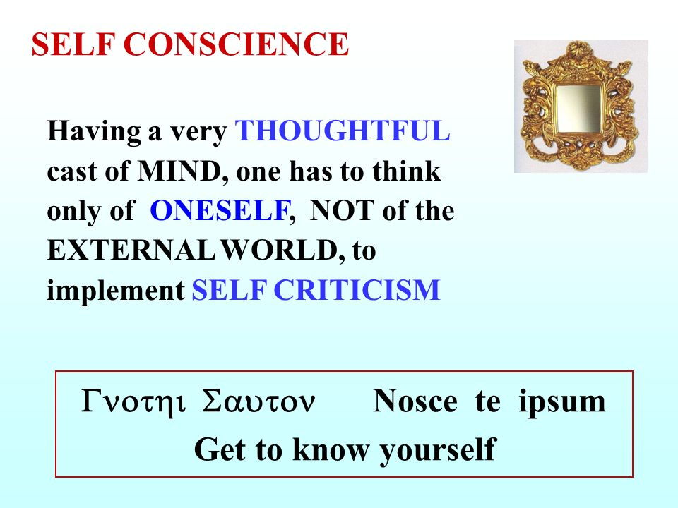 Having a very THOUGHTFUL cast of MIND, one has to think only of ONESELF, NOT of the EXTERNAL WORLD, to implement SELF CRITICISM Nosce te ipsum Get to know yourself SELF CONSCIENCE