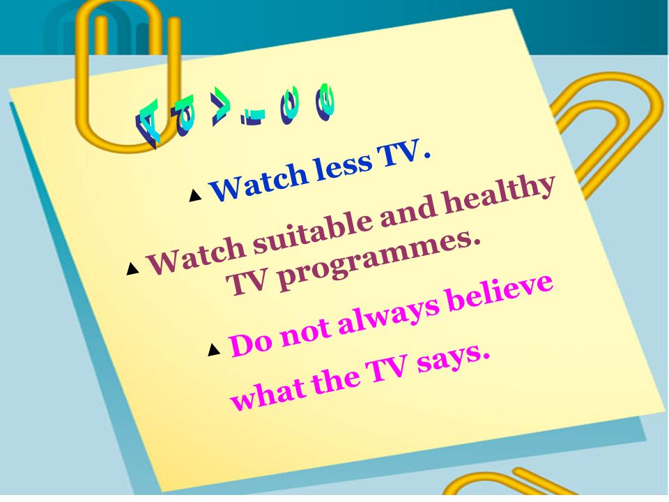 Watch suitable and healthy TV programmes. Watch less TV. Do not always believe what the TV says.