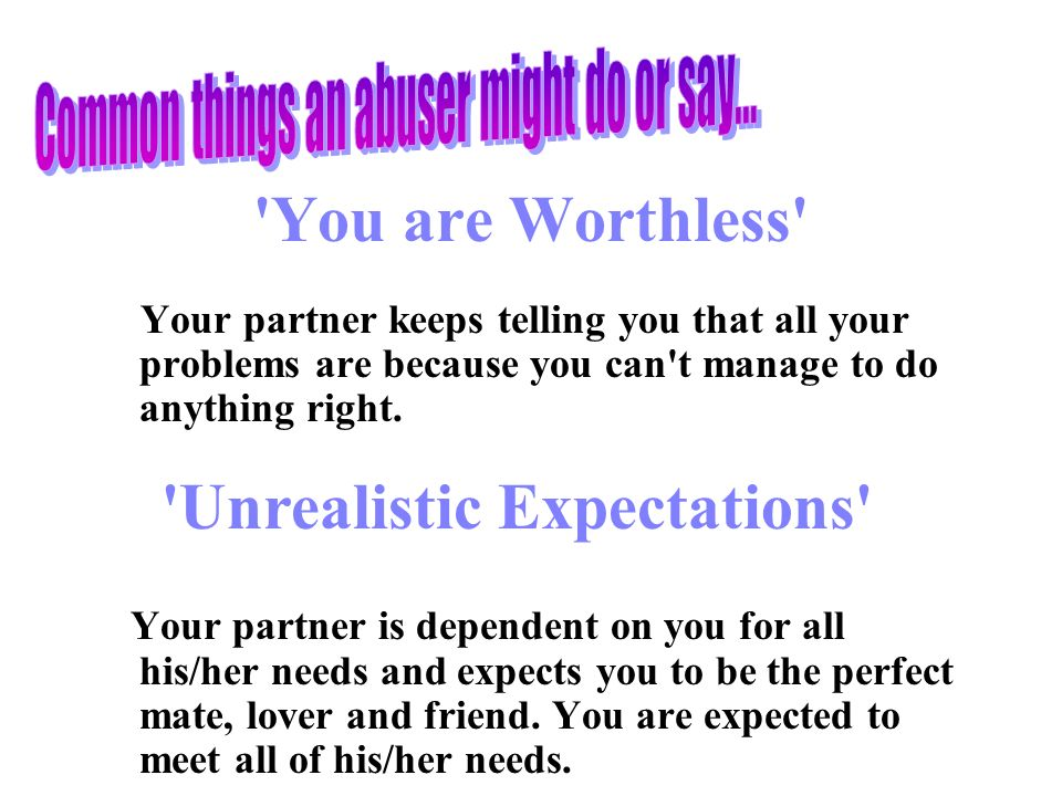 You are Worthless Your partner keeps telling you that all your problems are because you can t manage to do anything right.